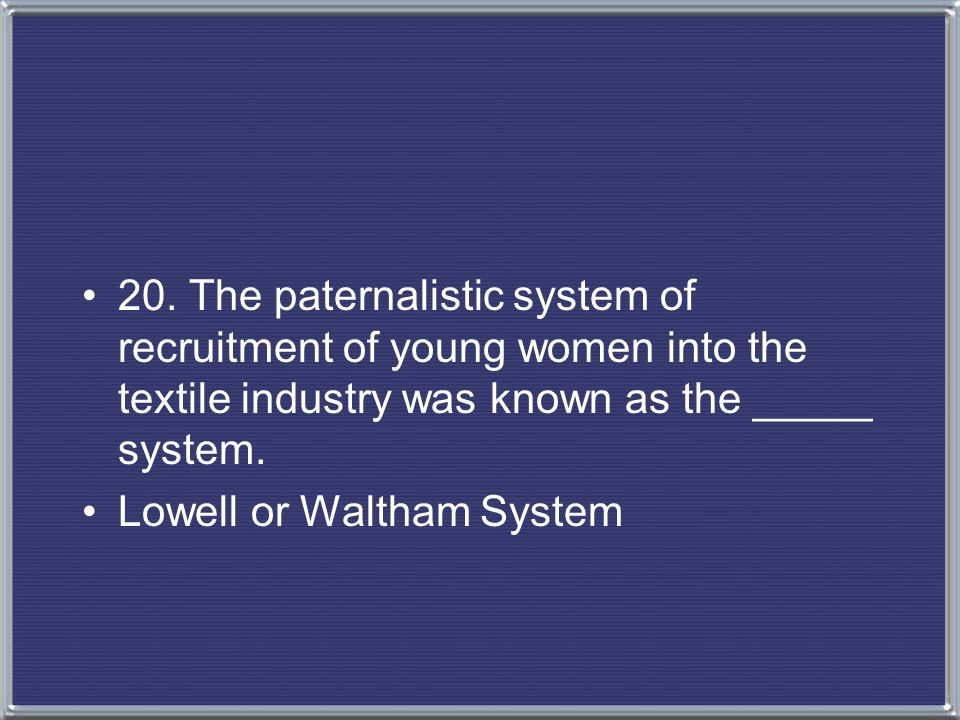 20. The paternalistic system of recruitment of young women into the textile industry was known as the _____ system.