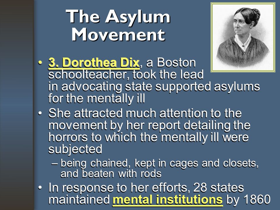 The Asylum Movement 3. Dorothea Dix, a Boston schoolteacher, took the lead in advocating state supported asylums for the mentally ill.