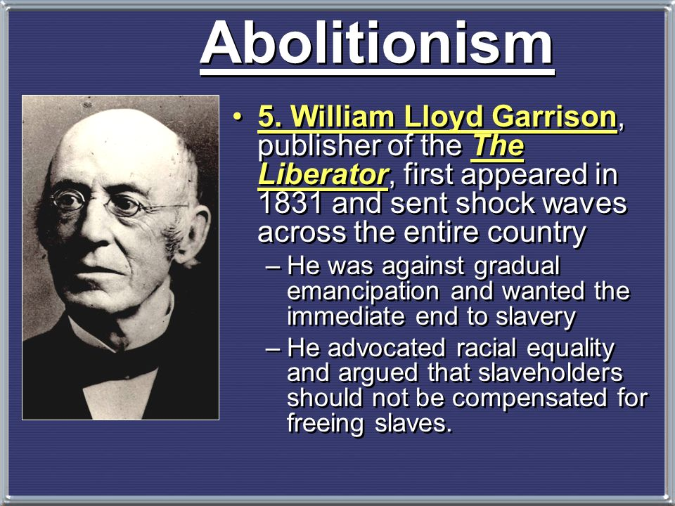 Abolitionism 5. William Lloyd Garrison, publisher of the The Liberator, first appeared in 1831 and sent shock waves across the entire country.