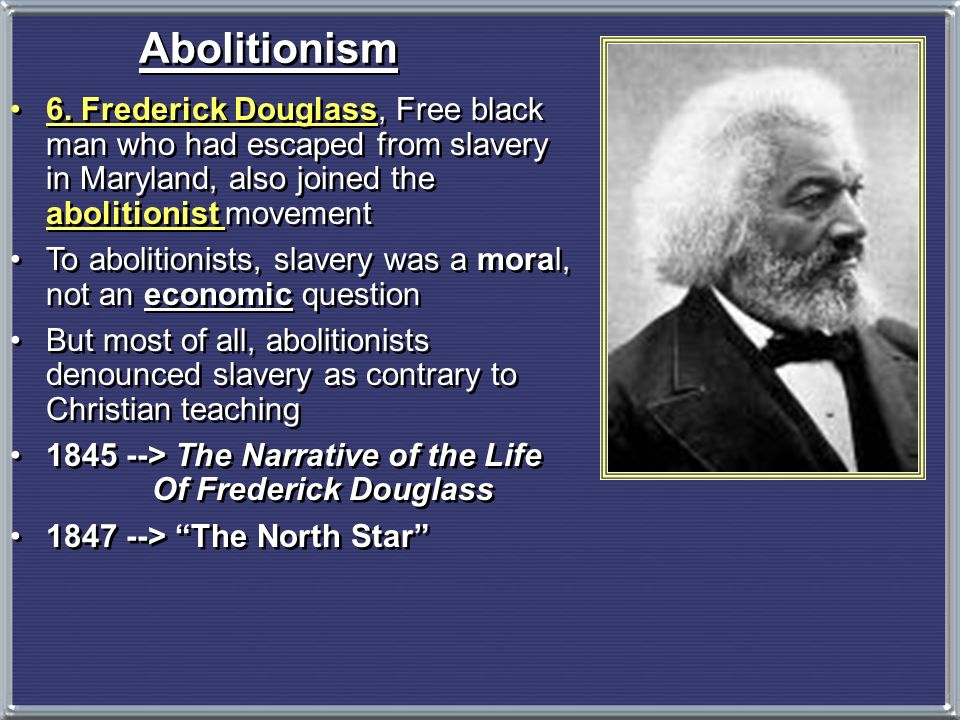 Abolitionism 6. Frederick Douglass, Free black man who had escaped from slavery in Maryland, also joined the abolitionist movement.