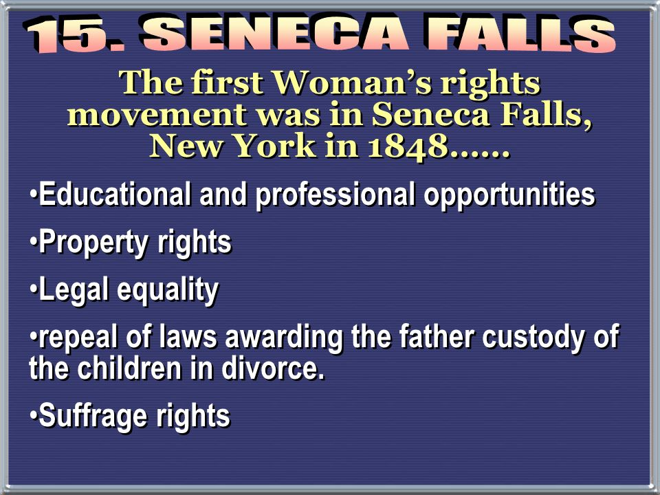 15. SENECA FALLS The first Woman's rights movement was in Seneca Falls, New York in 1848…… Educational and professional opportunities.