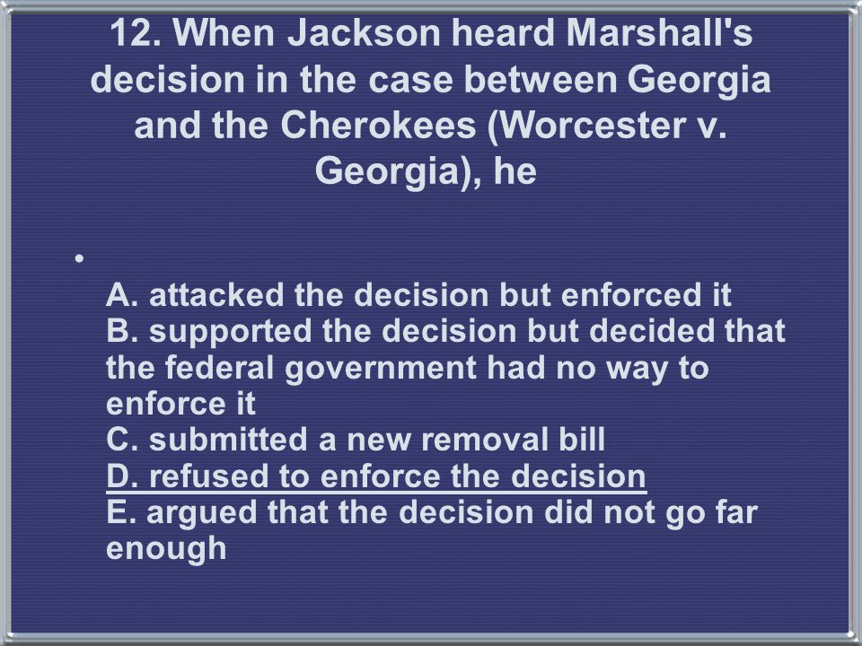 12. When Jackson heard Marshall s decision in the case between Georgia and the Cherokees (Worcester v. Georgia), he