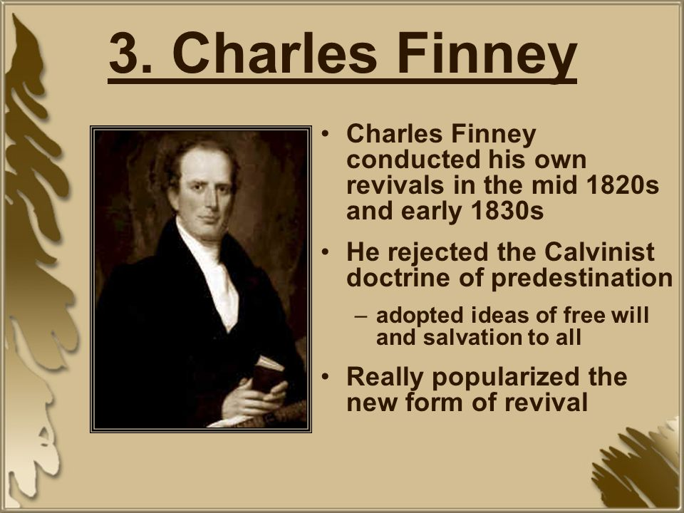 3. Charles Finney Charles Finney conducted his own revivals in the mid 1820s and early 1830s. He rejected the Calvinist doctrine of predestination.