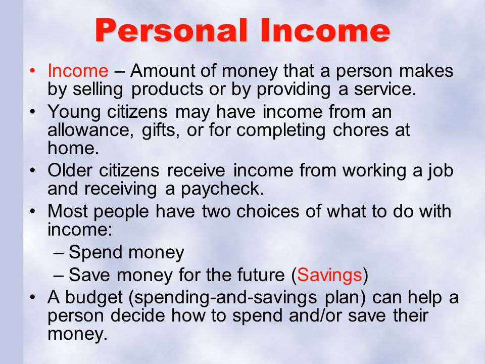 Personal Income Income – Amount of money that a person makes by selling products or by providing a service.