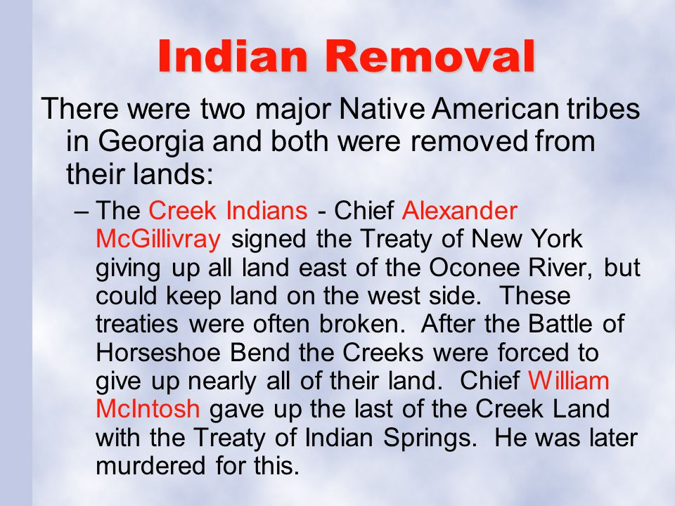 Indian Removal There were two major Native American tribes in Georgia and both were removed from their lands: