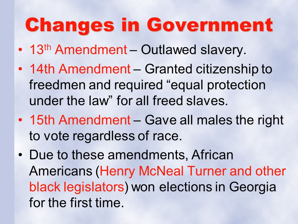 Changes in Government 13th Amendment – Outlawed slavery.