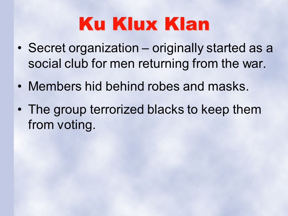 Ku Klux Klan Secret organization – originally started as a social club for men returning from the war.