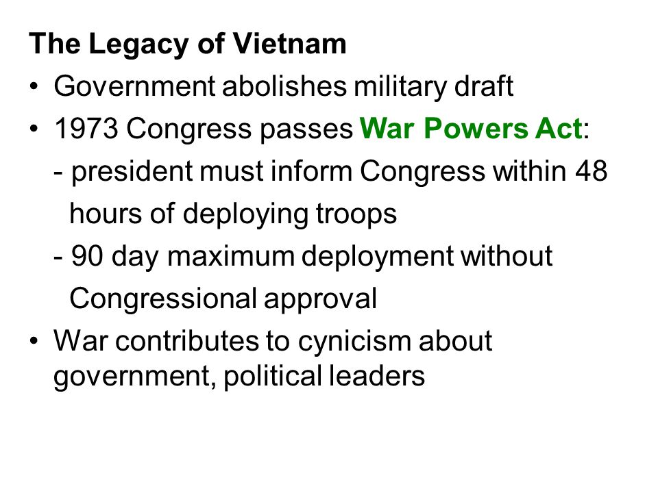 The Legacy of Vietnam Government abolishes military draft. 1973 Congress passes War Powers Act: - president must inform Congress within 48.