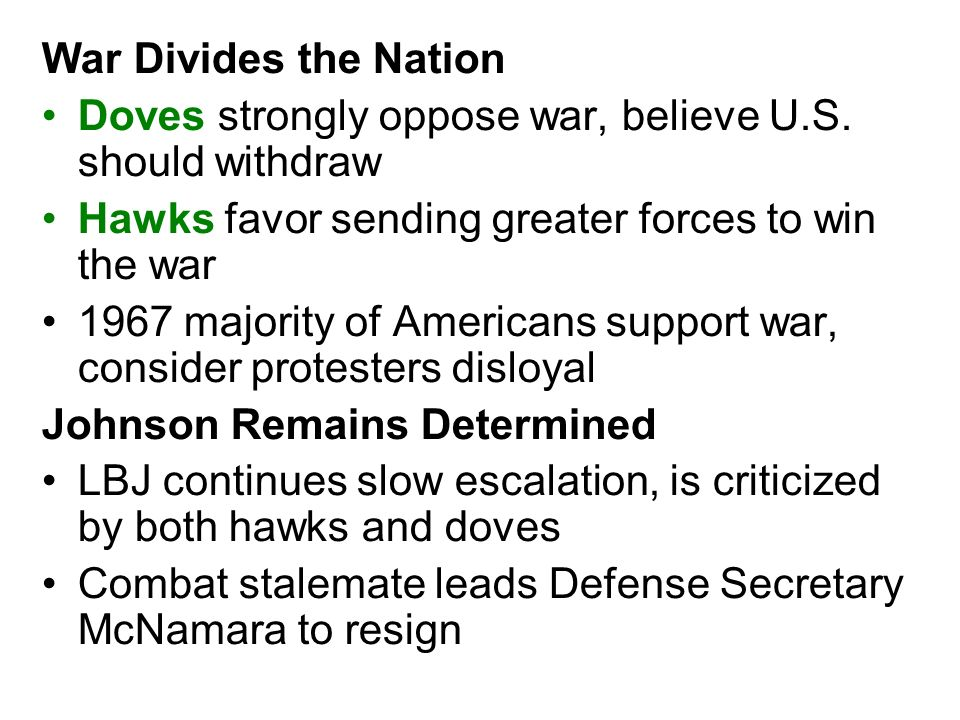 War Divides the Nation Doves strongly oppose war, believe U.S. should withdraw. Hawks favor sending greater forces to win the war.