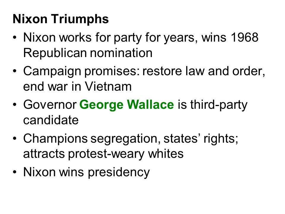 Nixon Triumphs Nixon works for party for years, wins 1968 Republican nomination. Campaign promises: restore law and order, end war in Vietnam.