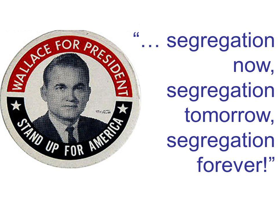 … segregation now, segregation tomorrow, segregation forever!