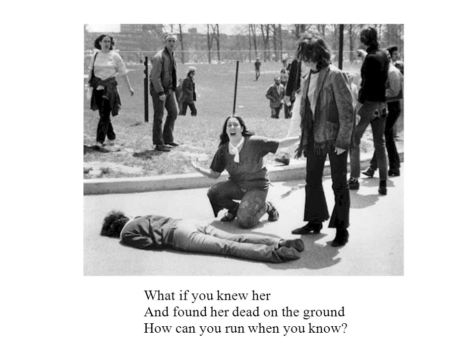 What if you knew her And found her dead on the ground How can you run when you know