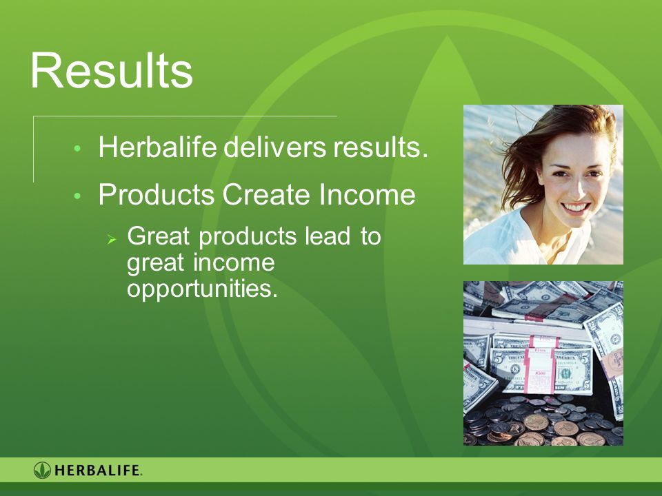 Results Herbalife delivers results. Products Create Income