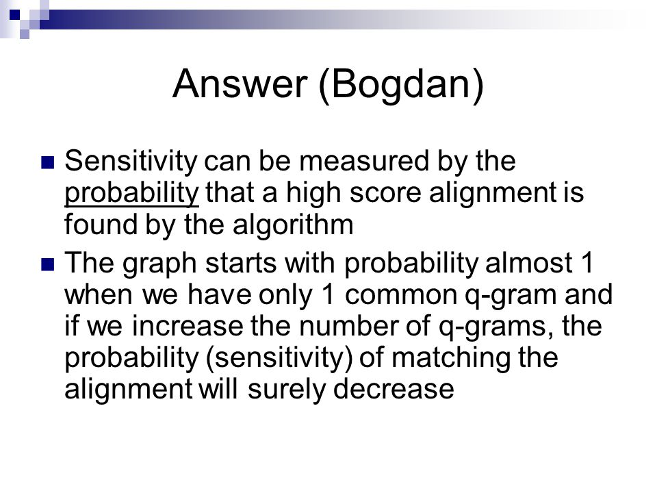 Answer (Bogdan) Sensitivity can be measured by the probability that a high score alignment is found by the algorithm.