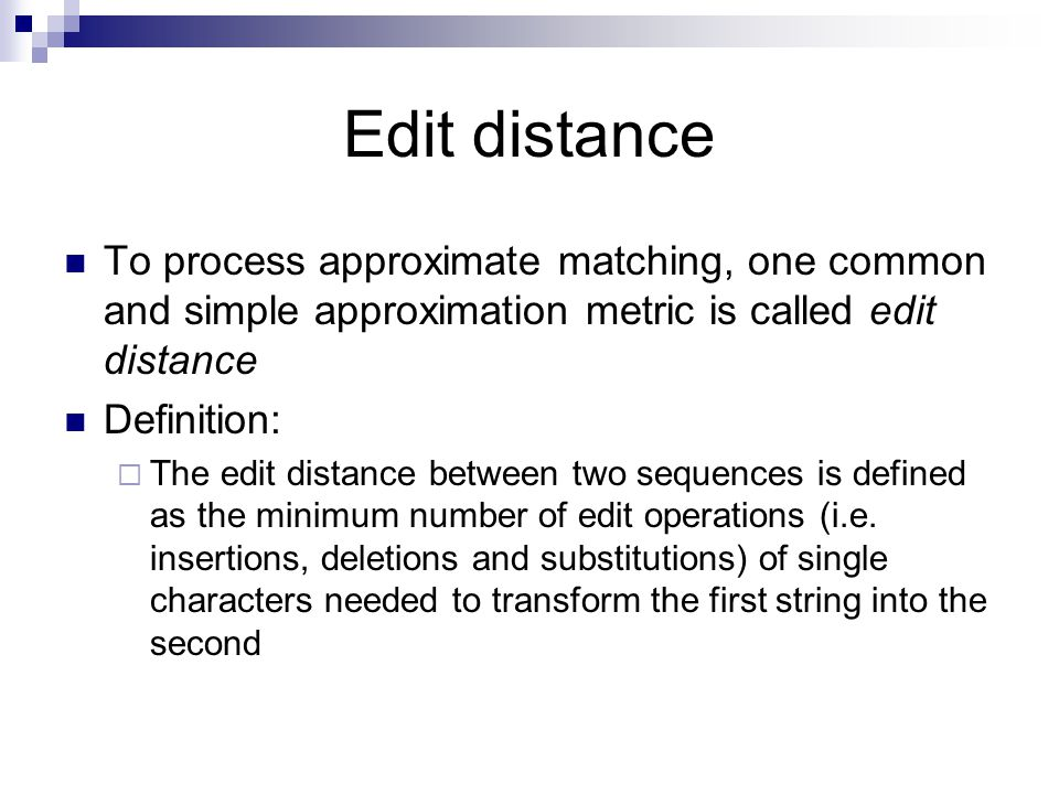 Edit distance To process approximate matching, one common and simple approximation metric is called edit distance.