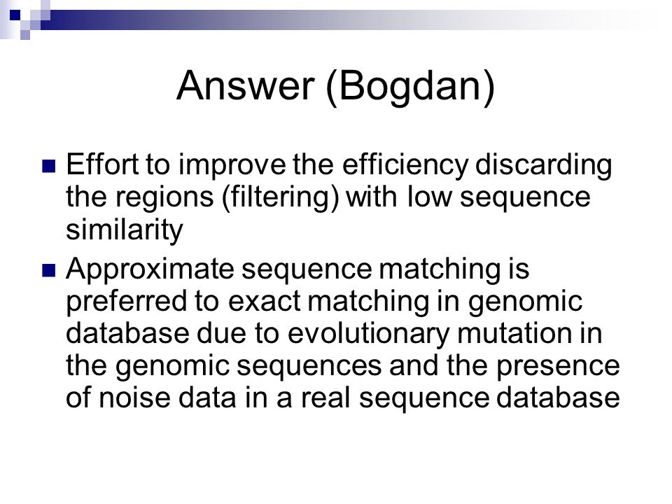 Answer (Bogdan) Effort to improve the efficiency discarding the regions (filtering) with low sequence similarity.
