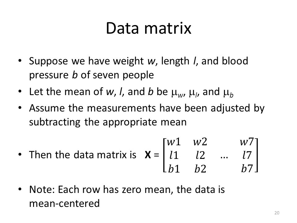 Data matrix Suppose we have weight w, length l, and blood pressure b of seven people. Let the mean of w, l, and b be w, l, and b.