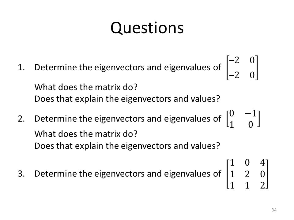 Questions Determine the eigenvectors and eigenvalues of –2 0 –2 0 What does the matrix do Does that explain the eigenvectors and values