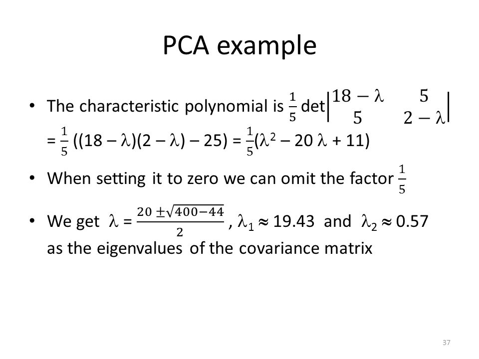 PCA example The characteristic polynomial is 1 5 det 18− 5 5 2− = 1 5 ((18 – )(2 – ) – 25) = 1 5 (2 – 20  + 11)