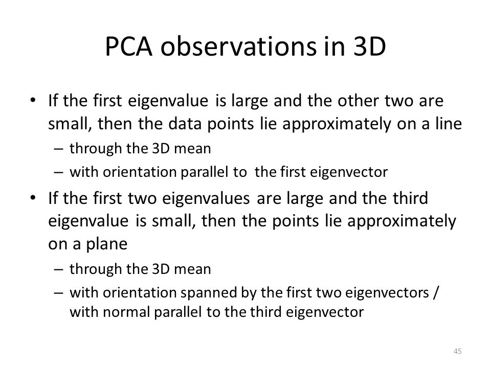 PCA observations in 3D If the first eigenvalue is large and the other two are small, then the data points lie approximately on a line.