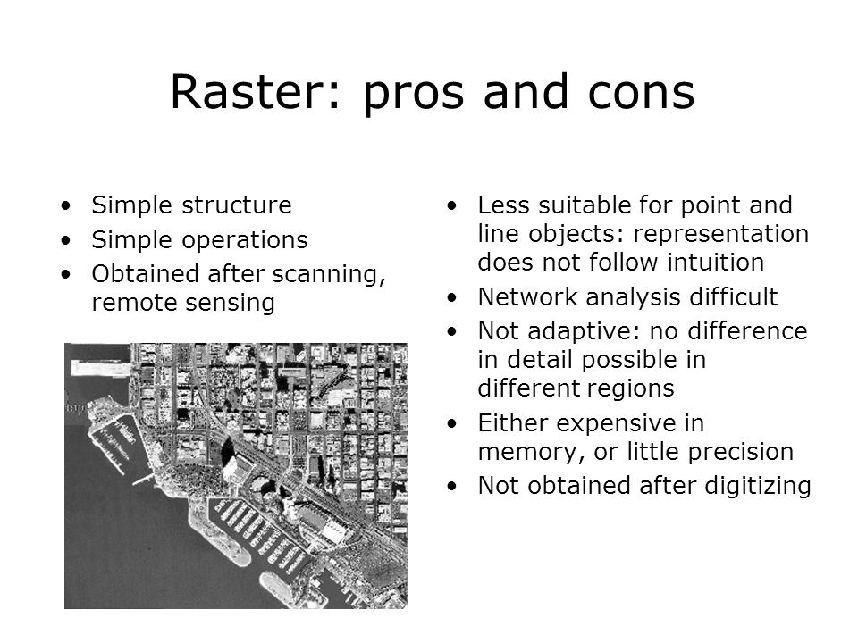 Raster: pros and cons Simple structure Simple operations