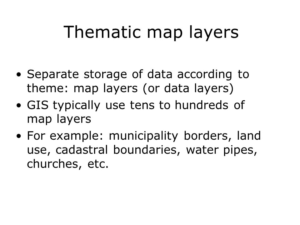 Thematic map layers Separate storage of data according to theme: map layers (or data layers) GIS typically use tens to hundreds of map layers.