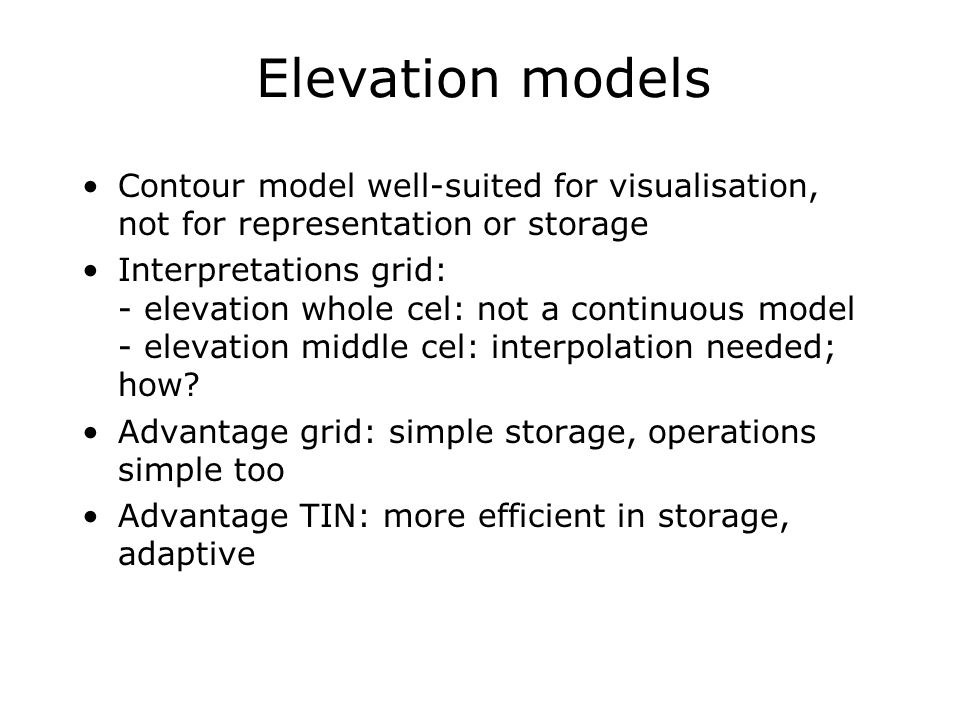 Elevation models Contour model well-suited for visualisation, not for representation or storage.