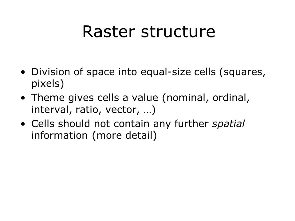 Raster structure Division of space into equal-size cells (squares, pixels) Theme gives cells a value (nominal, ordinal, interval, ratio, vector, …)