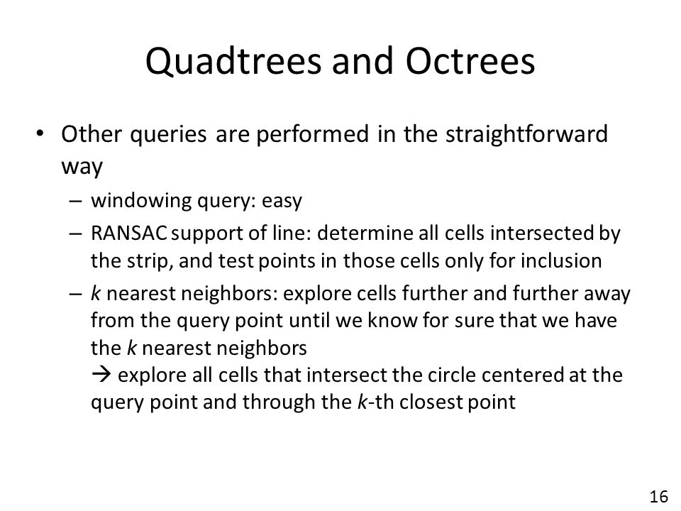 Quadtrees and Octrees Other queries are performed in the straightforward way. windowing query: easy.