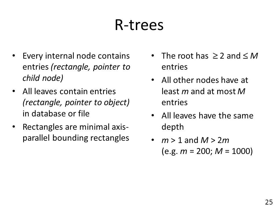 R-trees Every internal node contains entries (rectangle, pointer to child node)