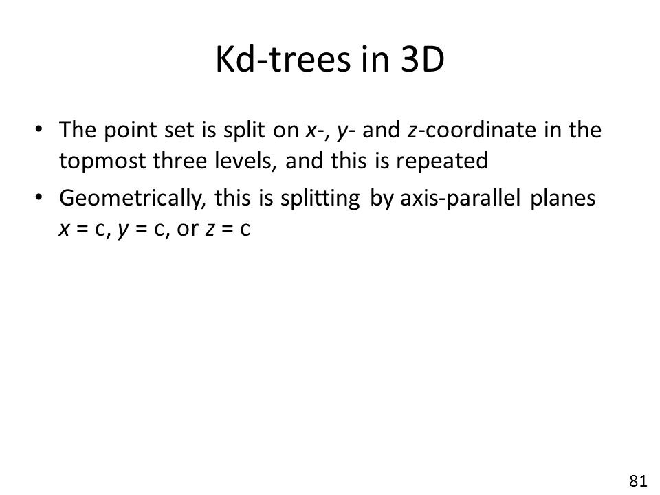 Kd-trees in 3D The point set is split on x-, y- and z-coordinate in the topmost three levels, and this is repeated.