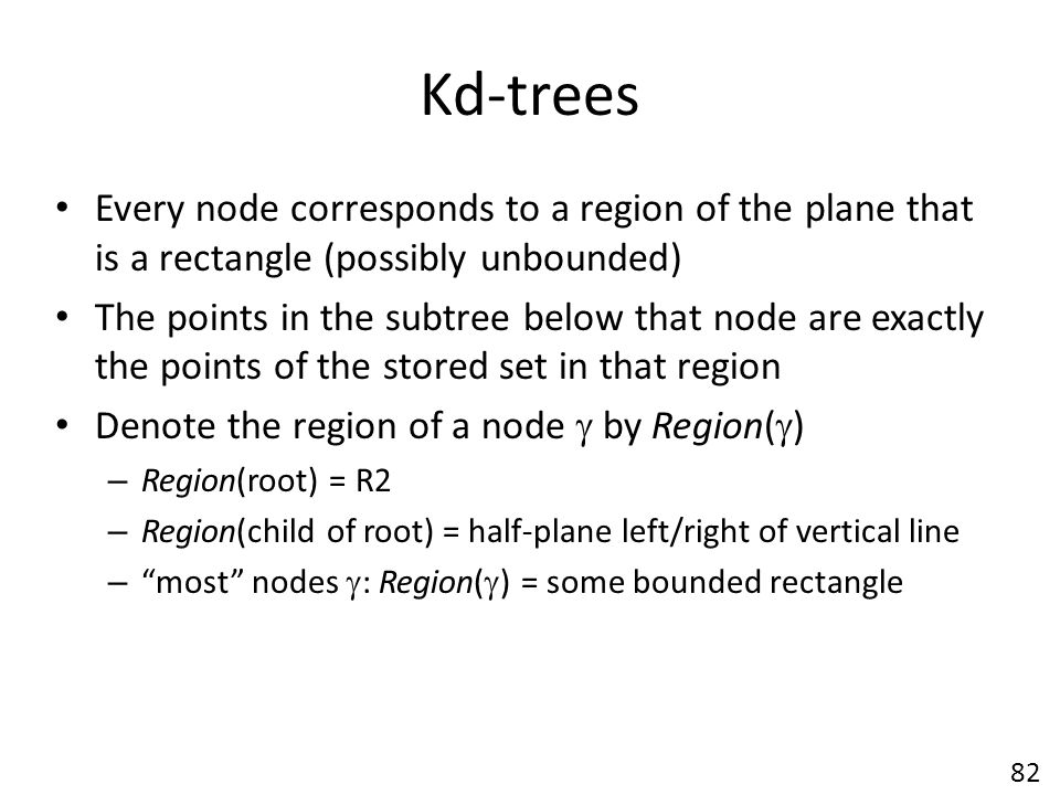 Kd-trees Every node corresponds to a region of the plane that is a rectangle (possibly unbounded)