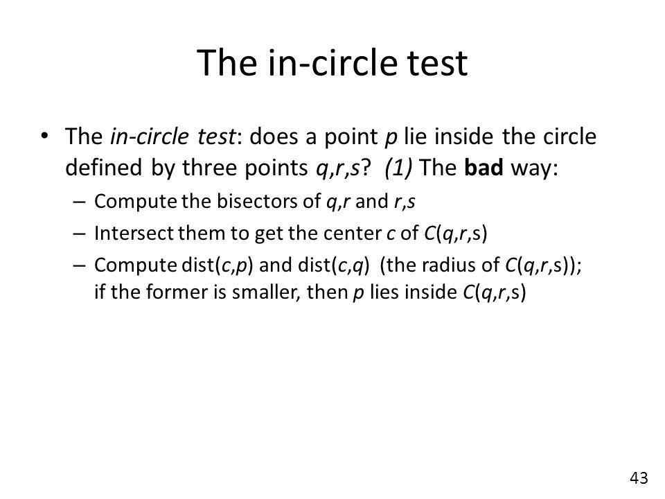 The in-circle test The in-circle test: does a point p lie inside the circle defined by three points q,r,s (1) The bad way: