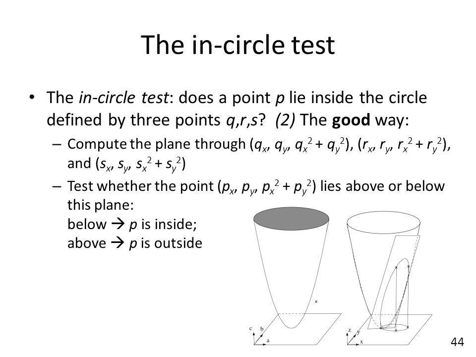 The in-circle test The in-circle test: does a point p lie inside the circle defined by three points q,r,s (2) The good way:
