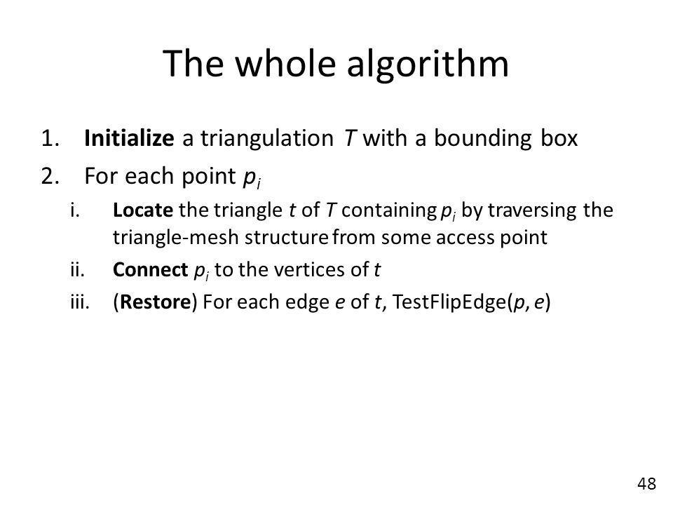 The whole algorithm Initialize a triangulation T with a bounding box