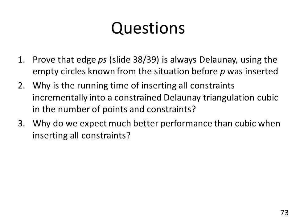 Questions Prove that edge ps (slide 38/39) is always Delaunay, using the empty circles known from the situation before p was inserted.
