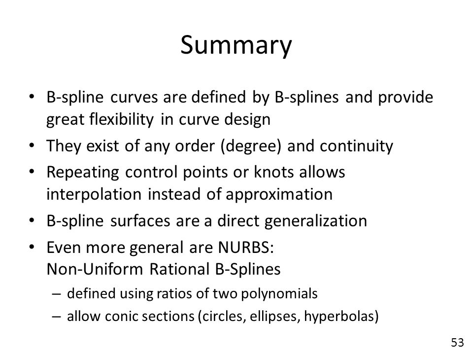 Summary B-spline curves are defined by B-splines and provide great flexibility in curve design. They exist of any order (degree) and continuity.