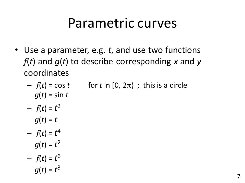 Parametric curves Use a parameter, e.g. t, and use two functions f(t) and g(t) to describe corresponding x and y coordinates.