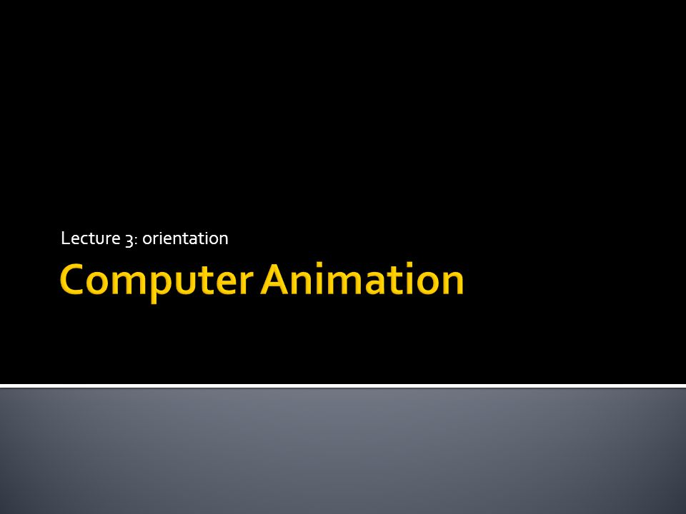 Lecture 3: orientation Computer Animation