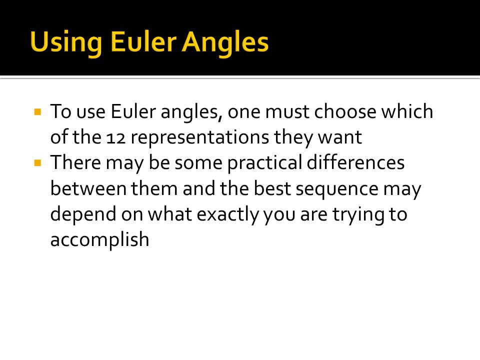 Using Euler Angles To use Euler angles, one must choose which of the 12 representations they want.