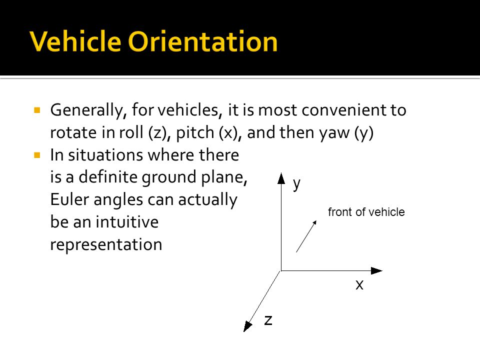 Vehicle Orientation Generally, for vehicles, it is most convenient to rotate in roll (z), pitch (x), and then yaw (y)
