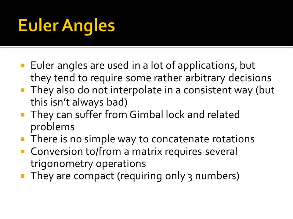 Euler Angles Euler angles are used in a lot of applications, but they tend to require some rather arbitrary decisions.