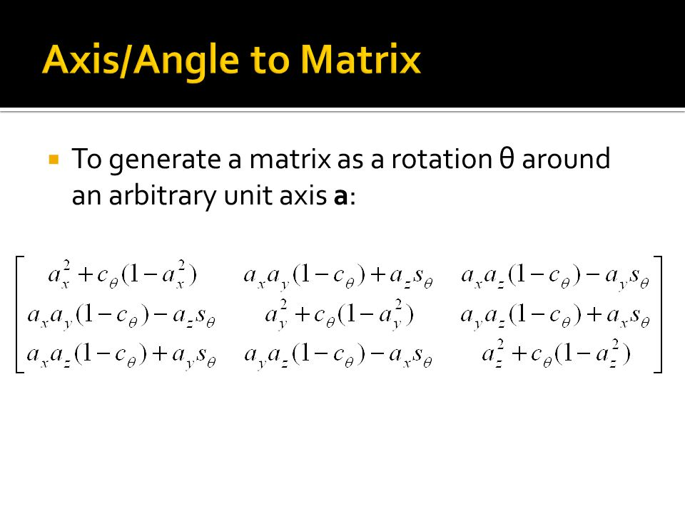 Axis/Angle to Matrix To generate a matrix as a rotation θ around an arbitrary unit axis a: