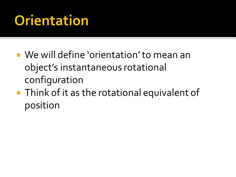 Orientation We will define 'orientation' to mean an object's instantaneous rotational configuration.