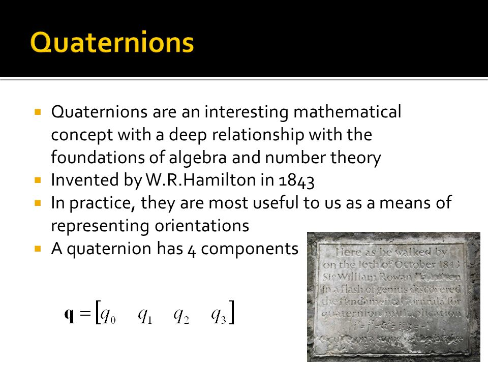 Quaternions Quaternions are an interesting mathematical concept with a deep relationship with the foundations of algebra and number theory.