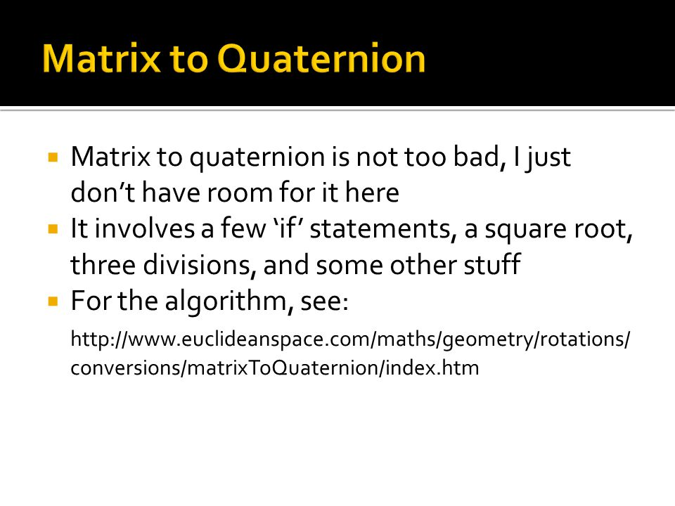 Matrix to Quaternion Matrix to quaternion is not too bad, I just don't have room for it here.