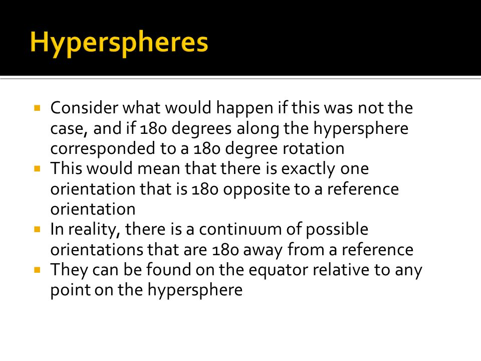 Hyperspheres Consider what would happen if this was not the case, and if 180 degrees along the hypersphere corresponded to a 180 degree rotation.