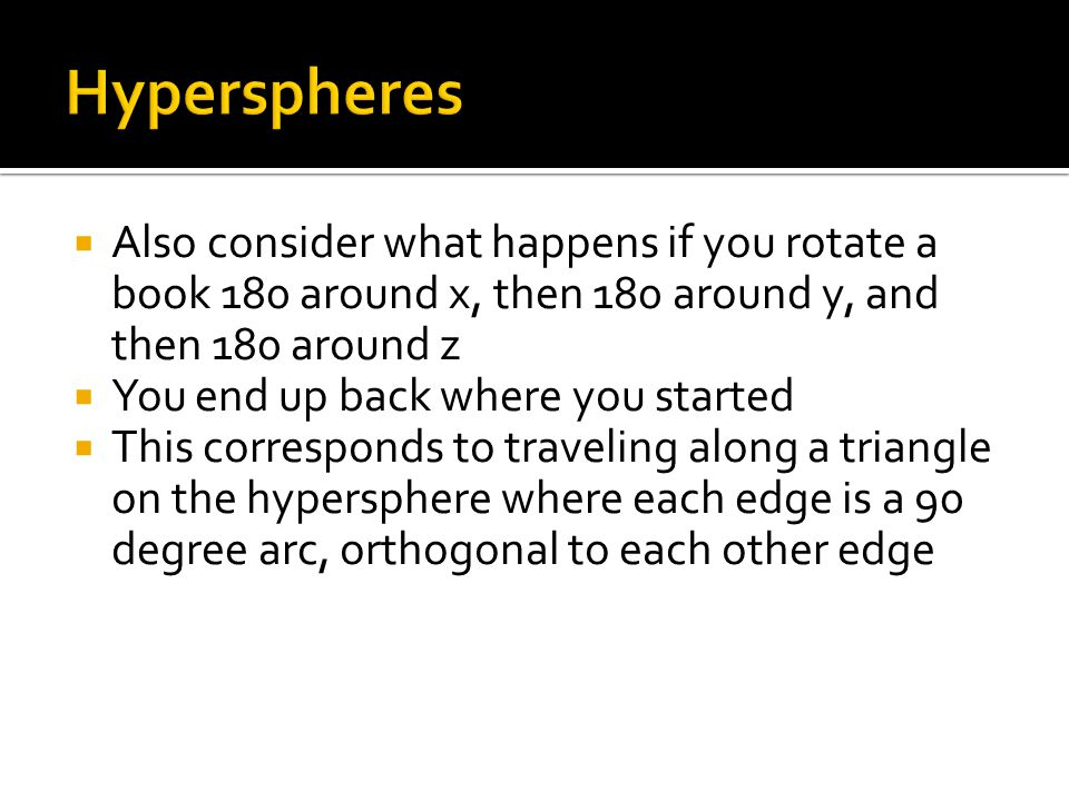 Hyperspheres Also consider what happens if you rotate a book 180 around x, then 180 around y, and then 180 around z.