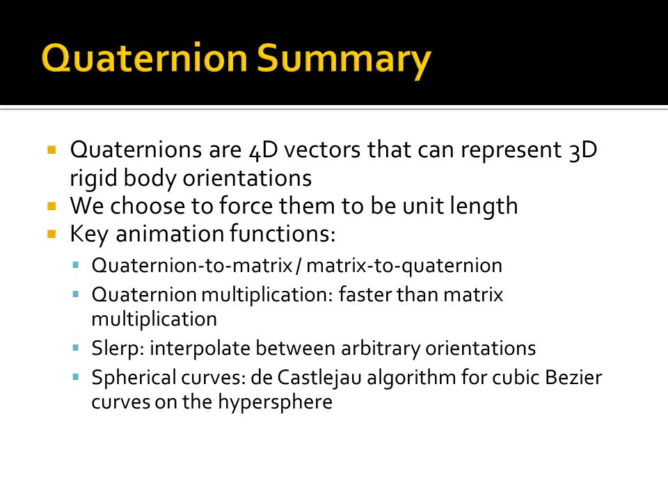 Quaternion Summary Quaternions are 4D vectors that can represent 3D rigid body orientations. We choose to force them to be unit length.