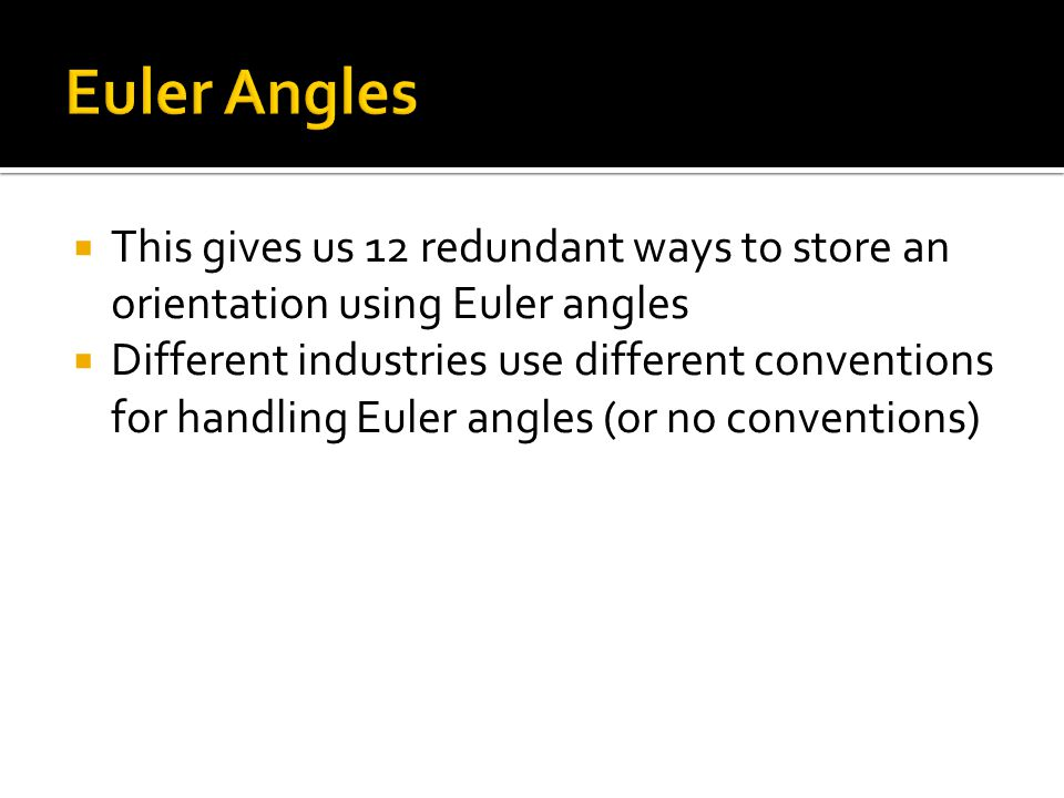Euler Angles This gives us 12 redundant ways to store an orientation using Euler angles.